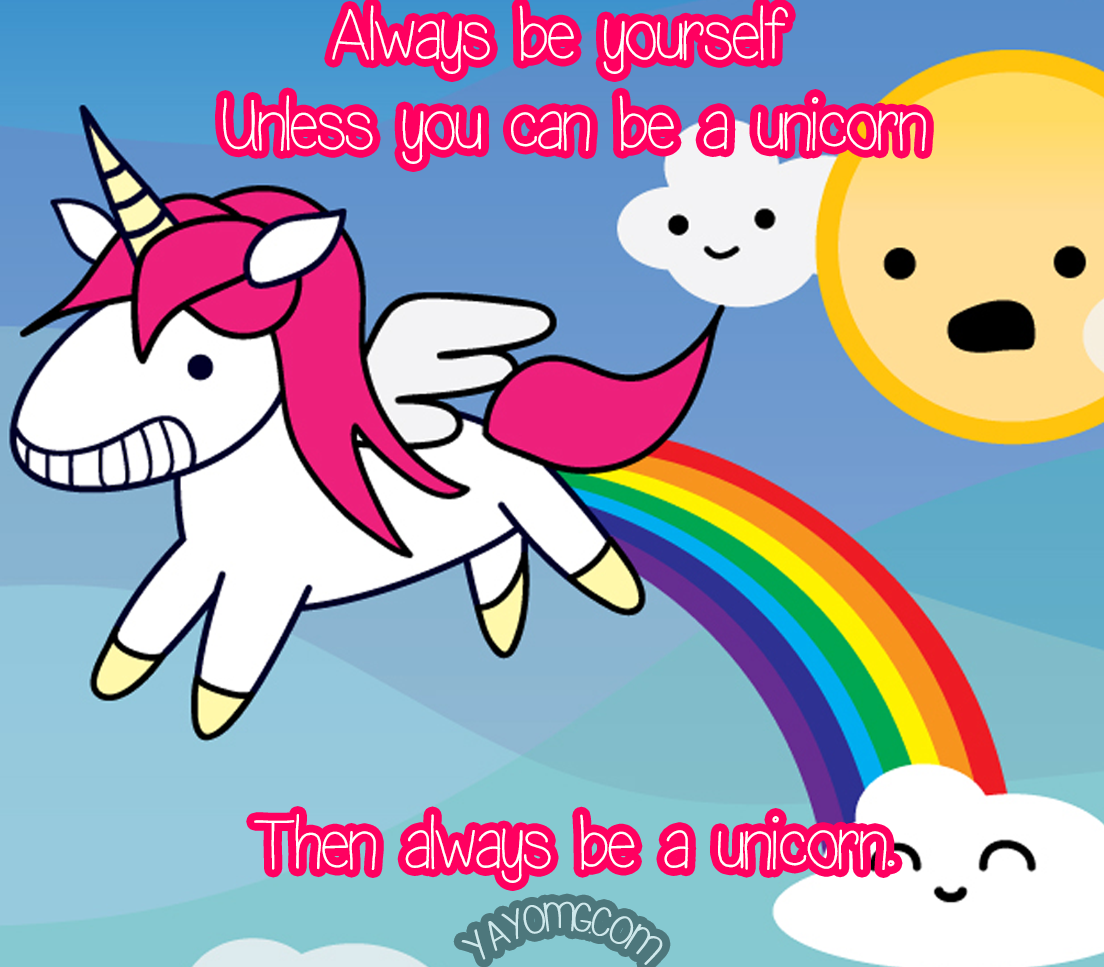 Always be yourself, unless you can be a unicorn. Then always be a unicorn.