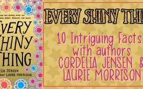 Every Shiny Thing - 10 Intriguing Facts with authors Cordelia Jensen and Laurie Morrison