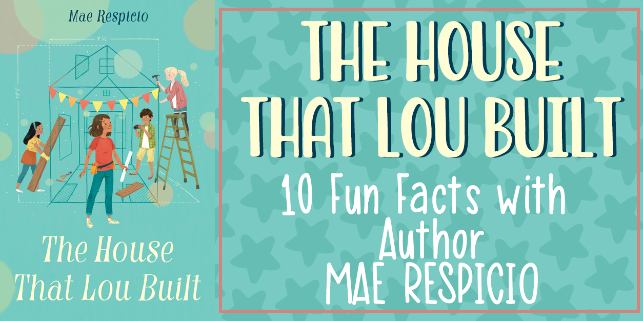 The House That Lou Built - 10 Fun Facts With Author Mae Respicio