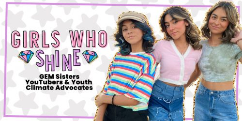 GIRLS WHO SHINE: GEM Sisters, YouTubers & Youth Climate Advocates